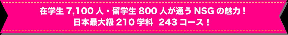 在学生7,100人・留学生800人が通うNSGの魅力!日本最大級210学科  243コース!