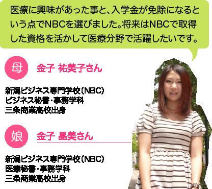 金子 晶美さん:医療に興味があった事と、入学金が免除になるという点でNBCを選びました。将来はNBCで取得した資格を活かして医療分野で活躍したいです。