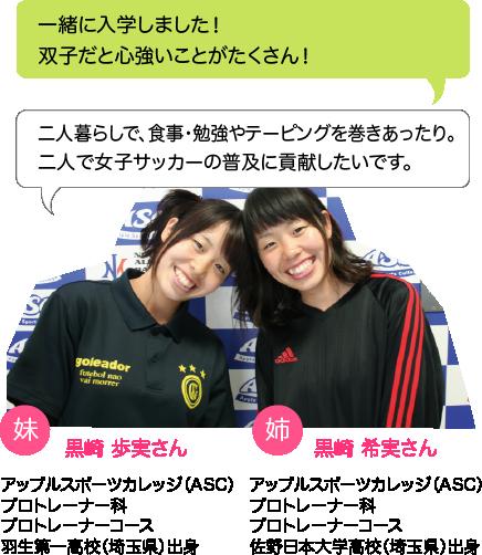 黒崎 歩実さん:二人暮らしで、食事・勉強やテーピングを巻きあったり。二人で女子サッカーの普及に貢献したいです。;黒崎 希実さん:一緒に入学しました!双子だと心強いことがたくさん!