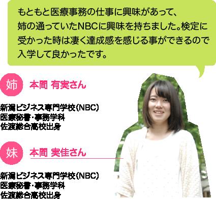 本間 実佳さん:もともと医療事務の仕事に興味があって、姉の通っていたNBCに興味を持ちました。検定に受かった時は凄く達成感を感じる事ができるので入学して良かったです。