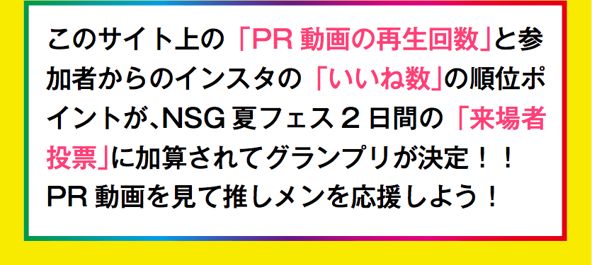 このサイト上の「出場者のPR動画の再生回数」とNSG夏フェス2日間の「来場者投票」により、ミスNSG・ミスターNSGが決定されます。